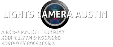 LIGHTS CAMERA AUSTIN 2-3 p.m. CST Thursdays KOOP 91.7 FM. Host: Robert Sims